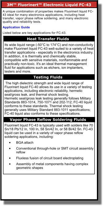 3M™ Fluorinert™ Electronic Liquid FC-43      A unique combination of properties makes Fluorinert liquid FC-43 ideal for many electronics applications, including heat transfer, vapor phase reflow soldering, and many electronic quality and reliability tests. Application Guide Listed below are key applications for FC-43. Heat Transfer Fluids    Its wide liquid range (-50°C to 174°C) and non-conductivity make Fluorinert liquid FC-43 well-suited to a variety of heat transfer applications - especially in the electronics industry. In addition, it is thermally and chemically stable, compatible with sensitive materials, nonflammable and practically non-toxic. It's an ideal thermal management fluid for applications such as etchers, ion implanters, testers and more.   The high dielectric strength and wide liquid range of Fluorinert liquid FC-40 allows its use in a variety of testing applications, including electronic reliability, hermetic seal/gross leak, and thermal shock testing. Hermetic seal/gross leak testing generally follows Military Standards 883-1014, 750-1071 and 202-112; FC-40 liquid conforms to these standards. Thermal shock testing generally uses Military Standard 883-1011 specifications; FC-40 liquid also conforms to these specifications.  Fluorinert liquid FC-43 is typically used with solders like 70 Sn/18 Pb/12 In, 100 In, 58 Sn/42 In, or 58 Bi/42 Sn. FC-43 liquid can be used in a variety of vapor phase reflow soldering applications, including: •	BGA attach  •	Conventional through-hole or SMT circuit assembly reflow  •	Fluxless fusion of circuit board electroplating  •	Assembly of metal components having complex geometric shapes   Testing Fluids    Vapor Phase Reflow Soldering Fluids