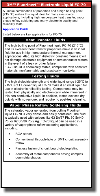 3M™ Fluorinert™ Electronic Liquid FC-70       A unique combination of properties and a high boiling point (215 °C) makes this liquid ideal for many electronics applications, including high temperature heat transfer, vapor phase reflow soldering and many electronic quality and reliability tests.  Application Guide Listed below are key applications for FC-70. Heat Transfer Fluids    The high boiling point of Fluorinert liquid FC-70 (215°C) and its excellent heat transfer properties make it an ideal fluid for use in high temperature thermal management applications. Also, its high dielectric constant means it will not damage electronic equipment or semiconductor wafers in the event of a leak or other failure. FC-70 liquid is chemically stable, compatible with sensitive materials, nonflammable and practically non-toxic.  The high dielectric strength and wide liquid range (-25°C to 215°C) of Fluorinert liquid FC-70 make it an ideal liquid for use in electronic reliability testing. Components may be tested both physically and electronically while immersed in this non-conductive liquid. In addition, tested devices dry quickly with no residue, and require no post-test cleaning.  The saturated vapor generated from boiling Fluorinert liquid FC-70 is very dense and easily contained. The fluid is typically used with solders like 63 Sn/37 Pb, 60 Sn/40 Pb, or 62 Sn/36 Pb/2 Ag. FC-70 liquid can be used in a variety of vapor phase reflow soldering applications, including: •	BGA attach  •	Conventional through-hole or SMT circuit assembly reflow  •	Fluxless fusion of circuit board electroplating  •	Assembly of metal components having complex geometric shapes   Testing Fluids    Vapor Phase Reflow Soldering Fluids