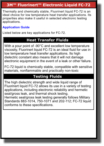 3M™ Fluorinert™ Electronic Liquid FC-72       Thermally and chemically stable, Fluorinert liquid FC-72 is an ideal choice for low temperature heat transfer applications. Its properties also make it useful in selected electronic testing applications.  Application Guide Listed below are key applications for FC-72. Heat Transfer Fluids    With a pour point of -90°C and excellent low temperature viscosity, Fluorinert liquid FC-72 is an ideal fluid for use in low temperature heat transfer applications. Its high dielectric constant also means that it will not damage electronic equipment in the event of a leak or other failure.  FC-72 liquid is chemically stable, compatible with sensitive materials, nonflammable and practically non-toxic  The high dielectric strength and wide liquid range of Fluorinert liquid FC-72 allows its use in a variety of testing applications, including electronic reliability and hermetic seal/gross leak, and thermal shock testing. Hermetic seal/gross leak testing generally follows Military Standards 883-1014, 750-1071 and 202-112; FC-72 liquid conforms to these specifications.  Testing Fluids