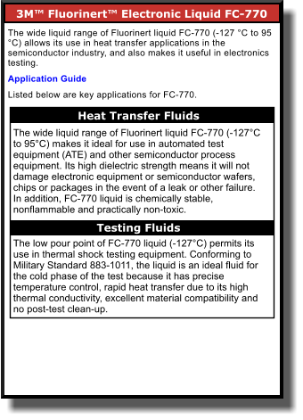 3M™ Fluorinert™ Electronic Liquid FC-770        The wide liquid range of Fluorinert liquid FC-770 (-127 °C to 95 °C) allows its use in heat transfer applications in the semiconductor industry, and also makes it useful in electronics testing.  Application Guide Listed below are key applications for FC-770. Heat Transfer Fluids    The wide liquid range of Fluorinert liquid FC-770 (-127°C to 95°C) makes it ideal for use in automated test equipment (ATE) and other semiconductor process equipment. Its high dielectric strength means it will not damage electronic equipment or semiconductor wafers, chips or packages in the event of a leak or other failure. In addition, FC-770 liquid is chemically stable, nonflammable and practically non-toxic.  The low pour point of FC-770 liquid (-127°C) permits its use in thermal shock testing equipment. Conforming to Military Standard 883-1011, the liquid is an ideal fluid for the cold phase of the test because it has precise temperature control, rapid heat transfer due to its high thermal conductivity, excellent material compatibility and no post-test clean-up. Testing Fluids